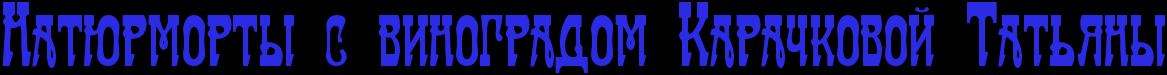 Натюрморты с виноградом Карачковой Татьяны